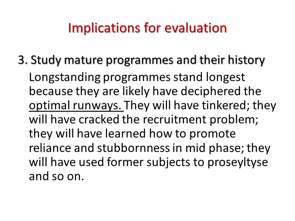 Implications for evaluation 3. Study mature programmes and their history Longstanding programmes stand longest because they are likely have deciphered