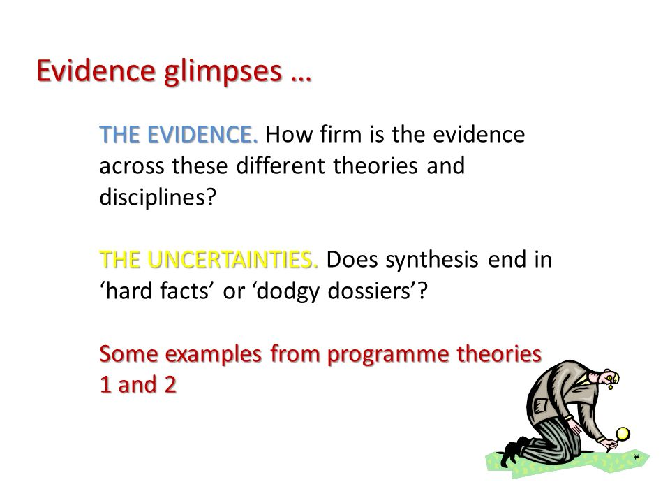 Evidence glimpses … THE EVIDENCE. THE EVIDENCE. How firm is the evidence across these different theories and disciplines? THE UNCERTAINTIES. THE UNCER