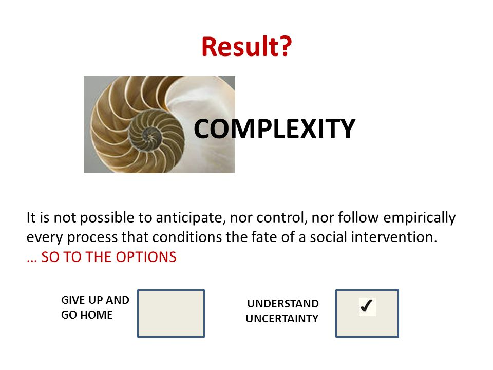 Result? COMPLEXITY It is not possible to anticipate, nor control, nor follow empirically every process that conditions the fate of a social interventi