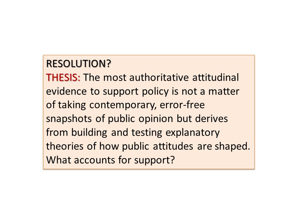 RESOLUTION? THESIS: THESIS: The most authoritative attitudinal evidence to support policy is not a matter of taking contemporary, error-free snapshots