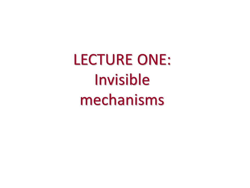 LECTURE ONE: Invisible mechanisms