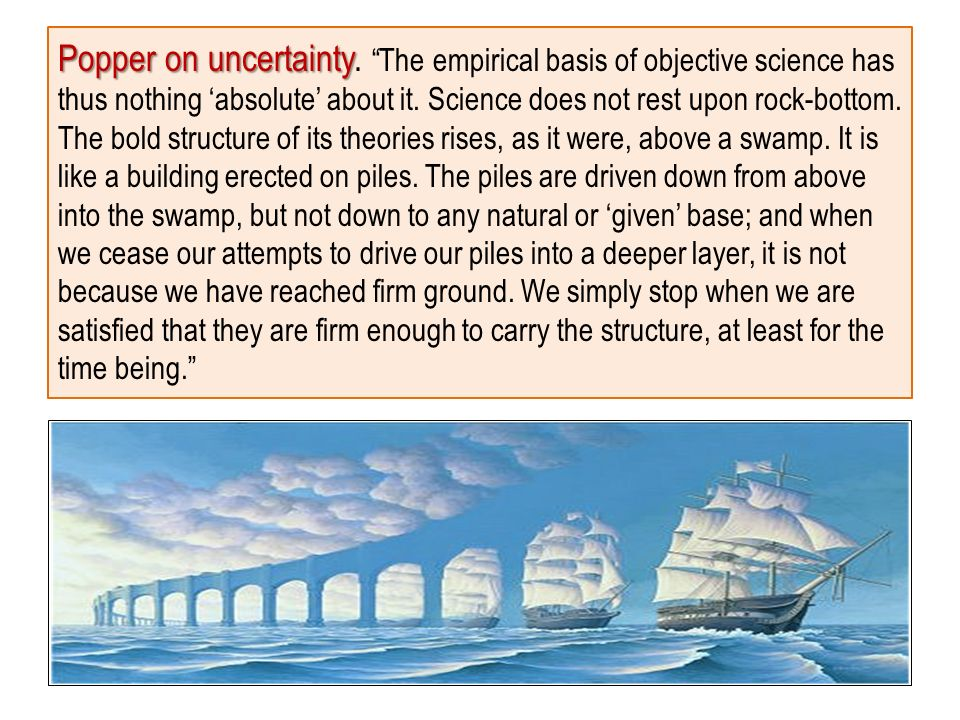 Popper on uncertainty Popper on uncertainty. The empirical basis of objective science has thus nothing absolute about it. Science does not rest upon r