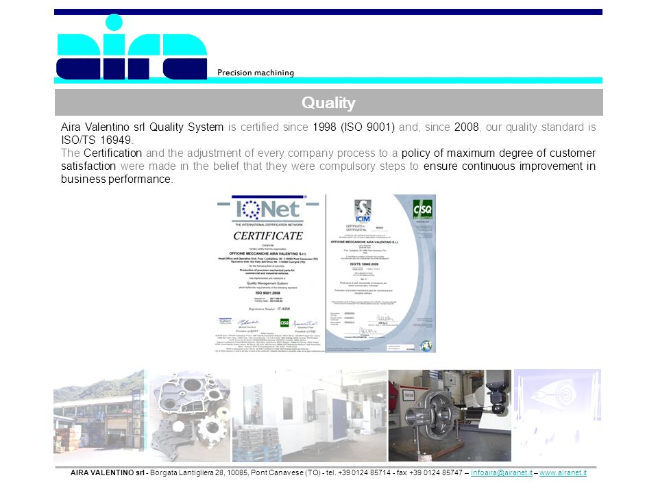 Quality Aira Valentino srl Quality System is certified since 1998 (ISO 9001) and, since 2008, our quality standard is ISO/TS 16949.
