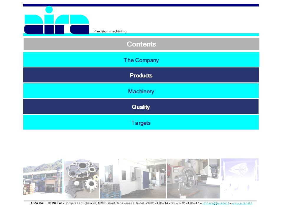 Contents The Company Products Machinery Quality Targets AIRA VALENTINO srl - Borgata Lantigliera 28, 10085, Pont Canavese (TO) - tel.