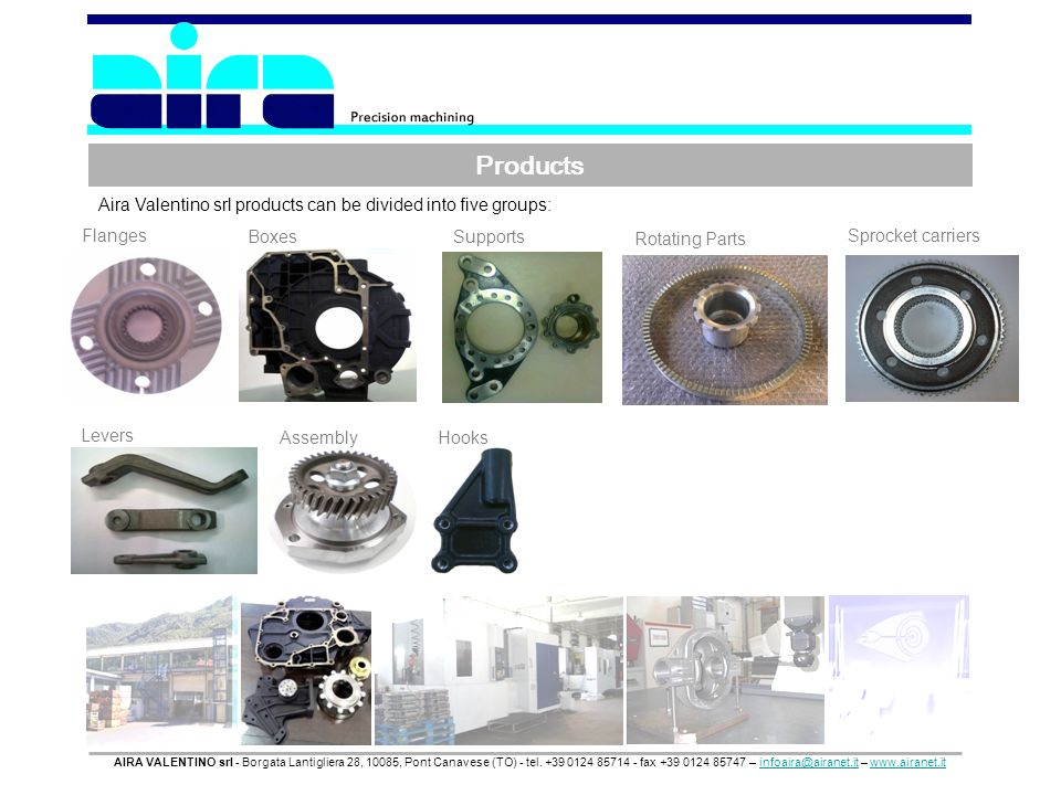 Products Aira Valentino srl products can be divided into five groups: Flanges Boxes Supports Rotating Parts Sprocket carriers Levers Assembly Hooks AIRA VALENTINO srl - Borgata Lantigliera 28, 10085, Pont Canavese (TO) - tel.