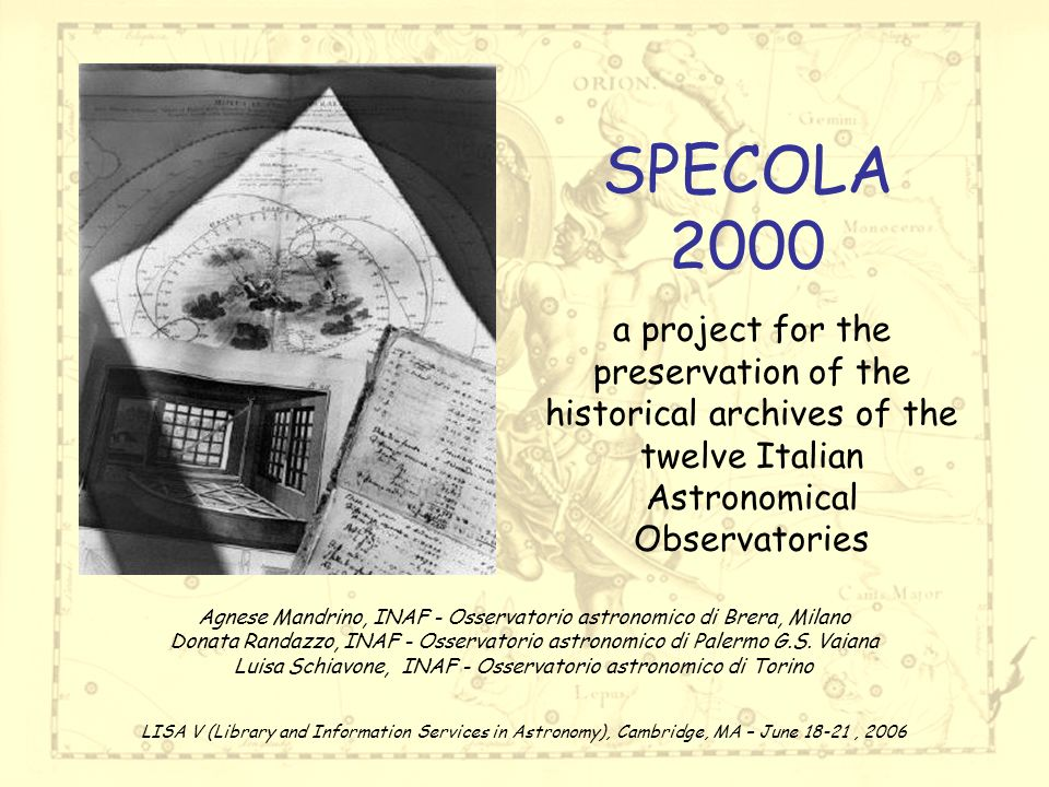 SPECOLA 2000 a project for the preservation of the historical archives of the twelve Italian Astronomical Observatories Agnese Mandrino, INAF - Osservatorio astronomico di Brera, Milano Donata Randazzo, INAF - Osservatorio astronomico di Palermo G.S.