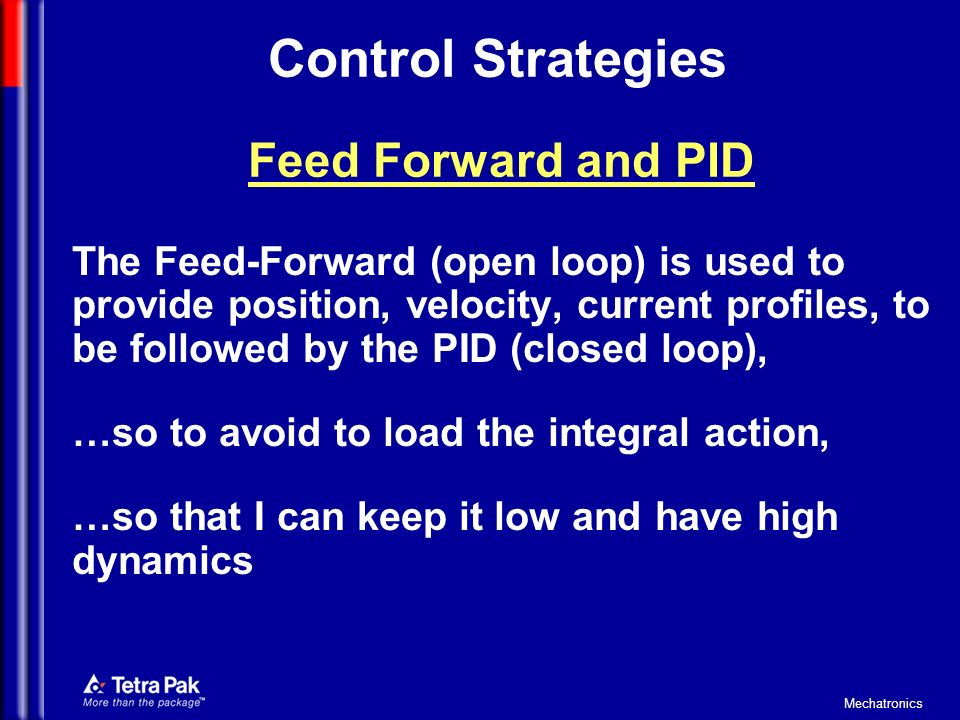 Mechatronics Control Strategies The Feed-Forward (open loop) is used to provide position, velocity, current profiles, to be followed by the PID (close