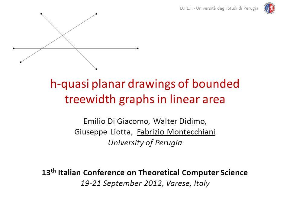 D.I.E.I. - Università degli Studi di Perugia h-quasi planar drawings of bounded treewidth graphs in linear area Emilio Di Giacomo, Walter Didimo, Gius