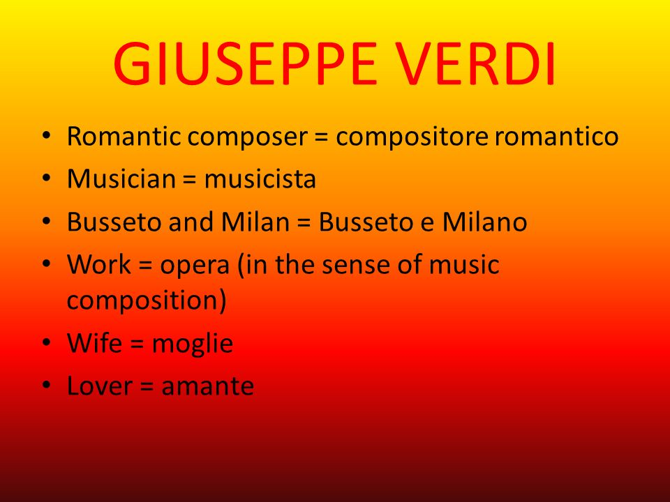 GIUSEPPE VERDI Romantic composer = compositore romantico Musician = musicista Busseto and Milan = Busseto e Milano Work = opera (in the sense of music composition) Wife = moglie Lover = amante