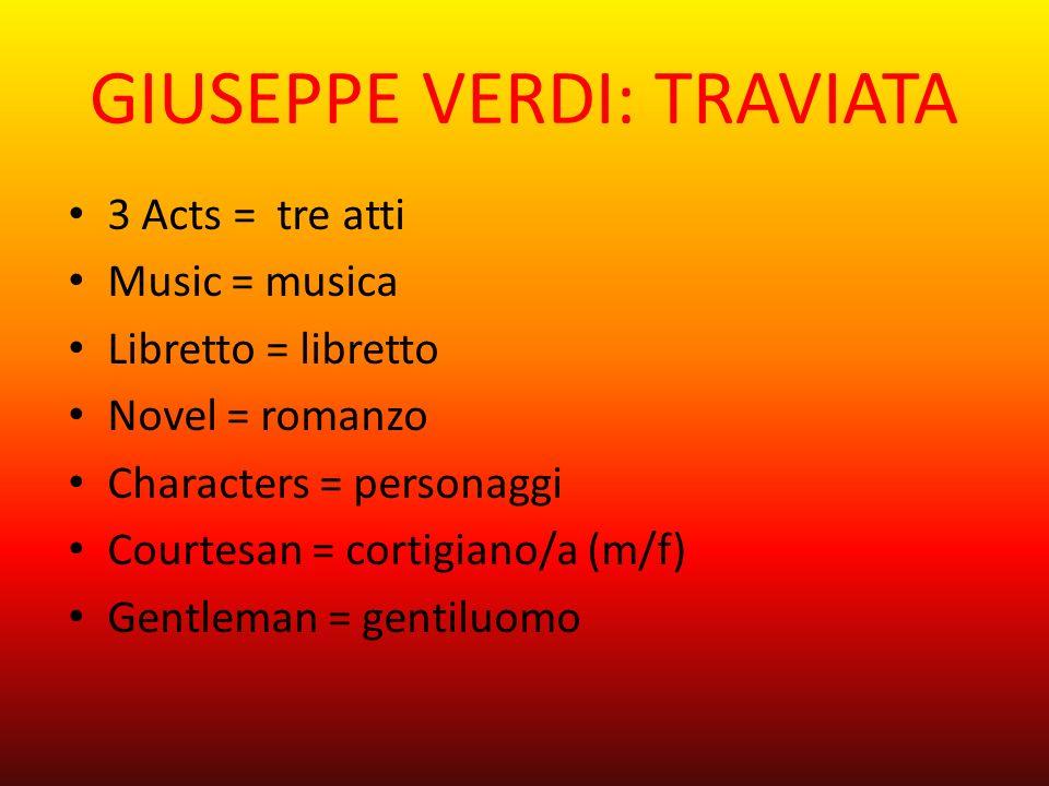 GIUSEPPE VERDI: TRAVIATA 3 Acts = tre atti Music = musica Libretto = libretto Novel = romanzo Characters = personaggi Courtesan = cortigiano/a (m/f) Gentleman = gentiluomo