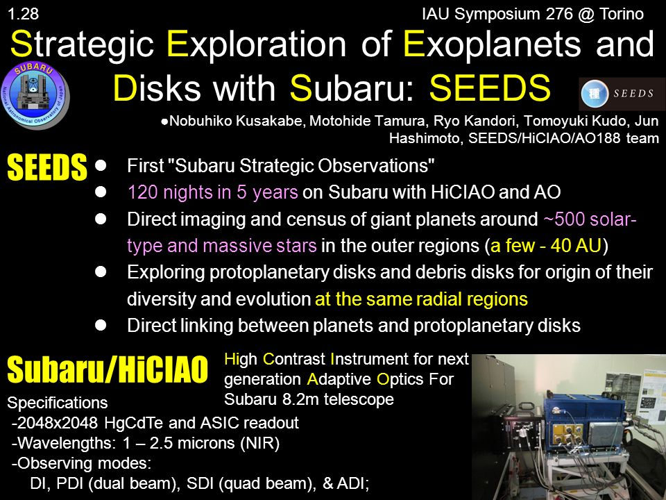 Strategic Exploration of Exoplanets and Disks with Subaru: SEEDS Nobuhiko Kusakabe, Motohide Tamura, Ryo Kandori, Tomoyuki Kudo, Jun Hashimoto, SEEDS/HiCIAO/AO188 team IAU Symposium 276 @ Torino Specifications -2048x2048 HgCdTe and ASIC readout -Wavelengths: 1 – 2.5 microns (NIR) -Observing modes: DI, PDI (dual beam), SDI (quad beam), & ADI; SEEDS First Subaru Strategic Observations 120 nights in 5 years on Subaru with HiCIAO and AO Direct imaging and census of giant planets around ~500 solar- type and massive stars in the outer regions (a few - 40 AU) Exploring protoplanetary disks and debris disks for origin of their diversity and evolution at the same radial regions Direct linking between planets and protoplanetary disks Subaru/HiCIAO High Contrast Instrument for next generation Adaptive Optics For Subaru 8.2m telescope 1.28