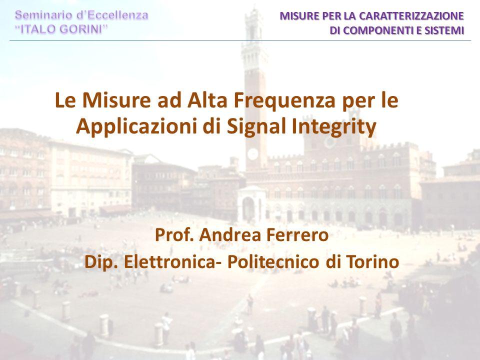 Le Misure ad Alta Frequenza per le Applicazioni di Signal Integrity MISURE PER LA CARATTERIZZAZIONE DI COMPONENTI E SISTEMI Prof.