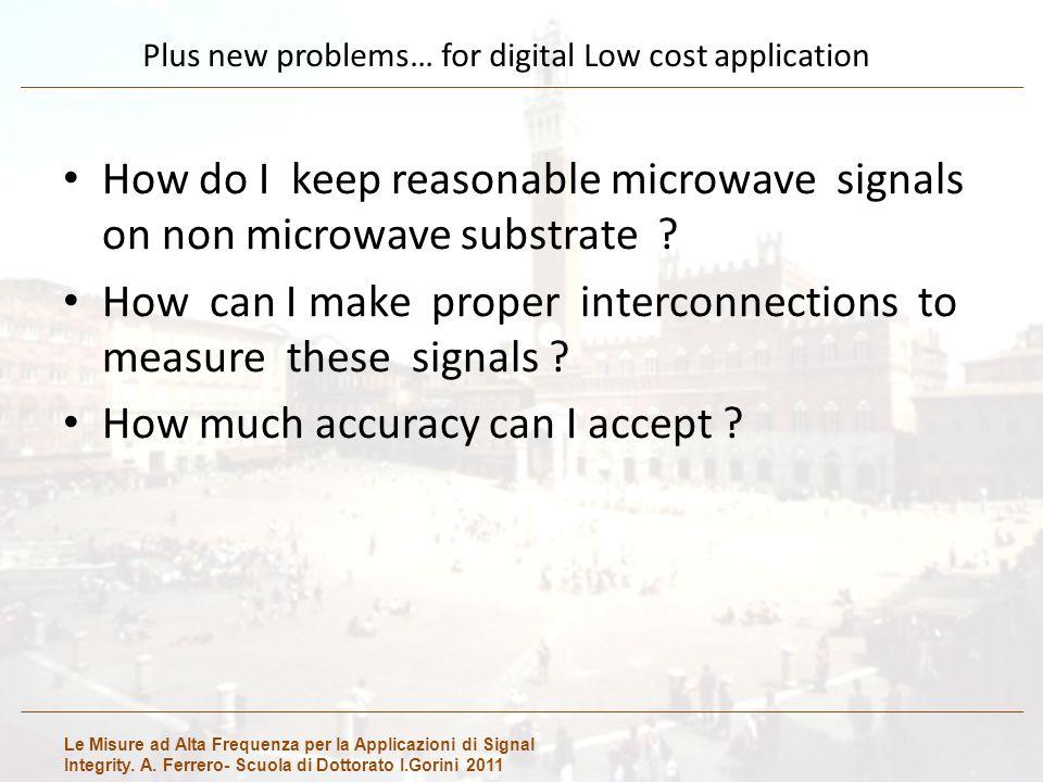 Le Misure ad Alta Frequenza per la Applicazioni di Signal Integrity. A. Ferrero- Scuola di Dottorato I.Gorini 2011 Plus new problems… for digital Low