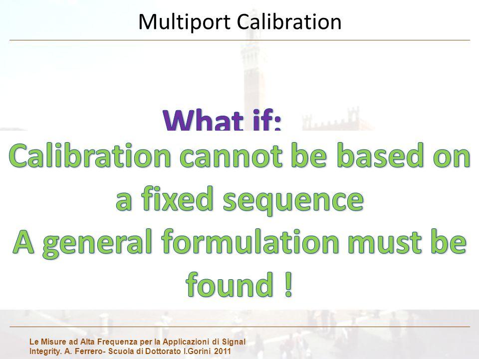 Le Misure ad Alta Frequenza per la Applicazioni di Signal Integrity. A. Ferrero- Scuola di Dottorato I.Gorini 2011 Multiport Calibration We do not hav