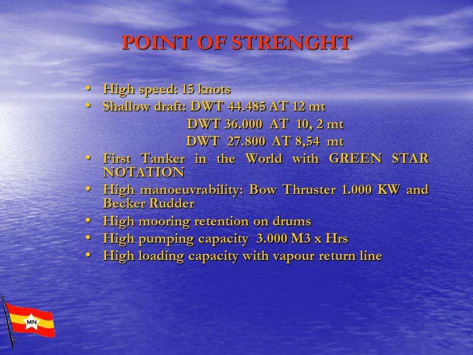 POINT OF STRENGHT High speed: 15 knots High speed: 15 knots Shallow draft: DWT 44.485 AT 12 mt Shallow draft: DWT 44.485 AT 12 mt DWT 36.000 AT 10, 2