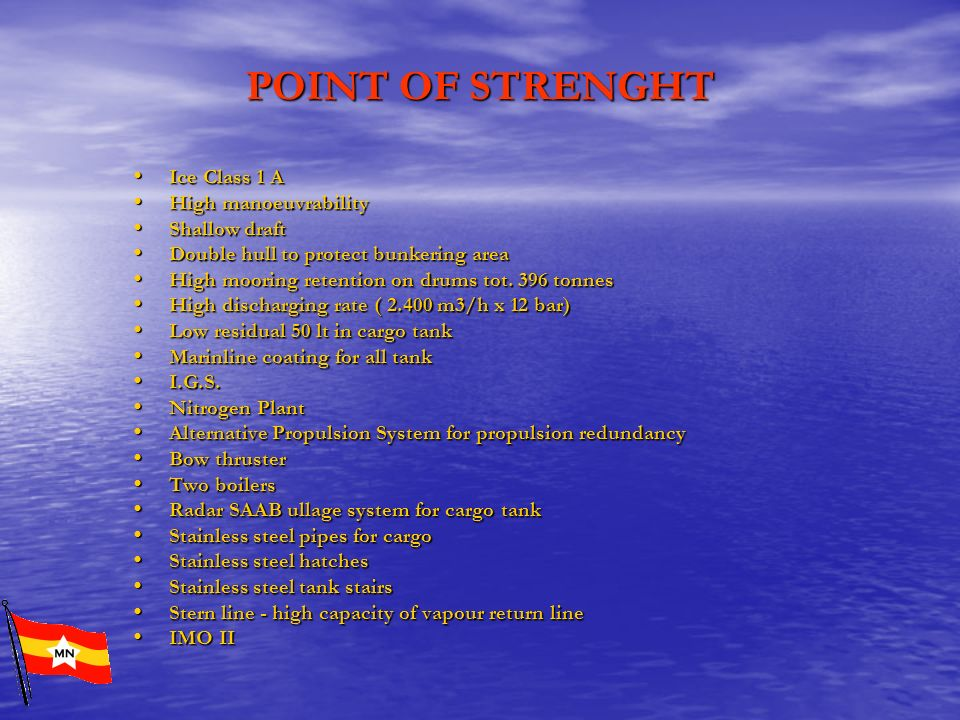 POINT OF STRENGHT Ice Class 1 A Ice Class 1 A High manoeuvrability High manoeuvrability Shallow draft Shallow draft Double hull to protect bunkering a