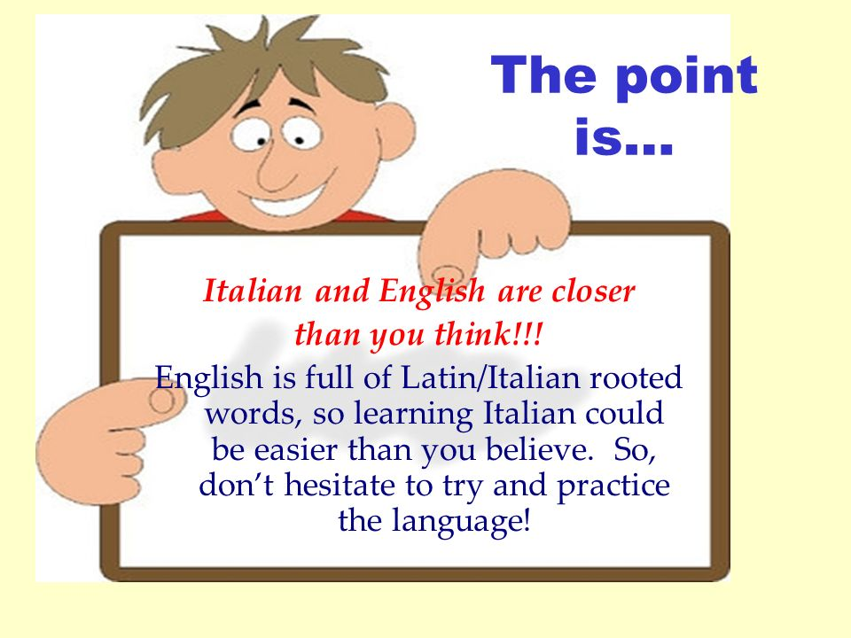 The point is… Italian and English are closer than you think!!! English is full of Latin/Italian rooted words, so learning Italian could be easier than