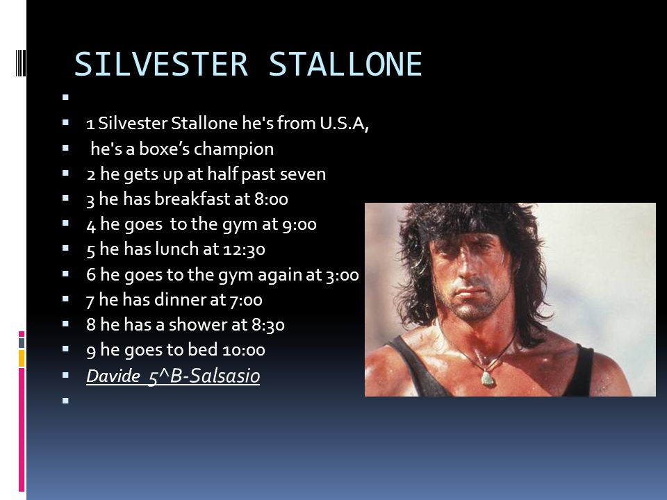 SILVESTER STALLONE 1 Silvester Stallone he s from U.S.A, he s a boxes champion 2 he gets up at half past seven 3 he has breakfast at 8:00 4 he goes to the gym at 9:00 5 he has lunch at 12:30 6 he goes to the gym again at 3:00 7 he has dinner at 7:00 8 he has a shower at 8:30 9 he goes to bed 10:00 Davide 5^B-Salsasio