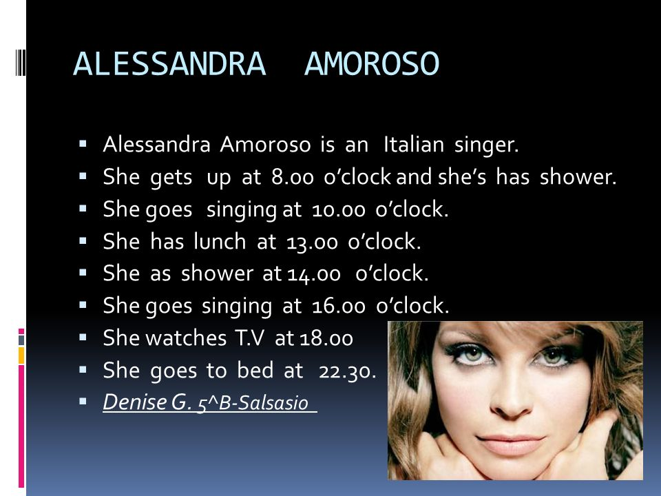 ALESSANDRA AMOROSO Alessandra Amoroso is an Italian singer. She gets up at 8.00 oclock and shes has shower. She goes singing at 10.00 oclock. She has