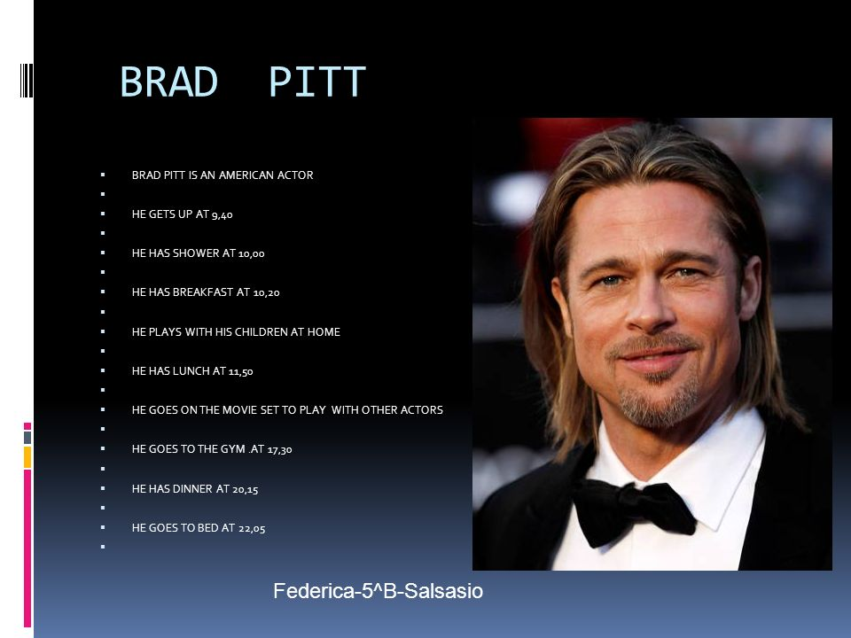 BRAD PITT BRAD PITT IS AN AMERICAN ACTOR HE GETS UP AT 9,40 HE HAS SHOWER AT 10,00 HE HAS BREAKFAST AT 10,20 HE PLAYS WITH HIS CHILDREN AT HOME HE HAS