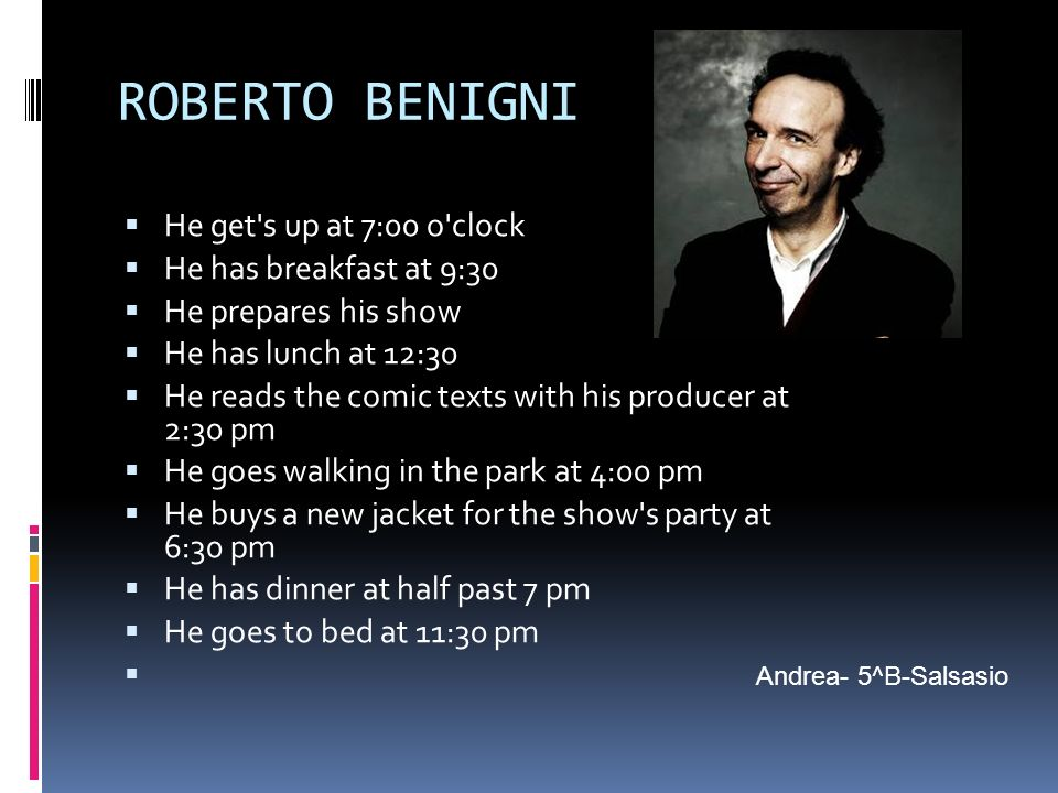 ROBERTO BENIGNI He get's up at 7:00 o'clock He has breakfast at 9:30 He prepares his show He has lunch at 12:30 He reads the comic texts with his prod