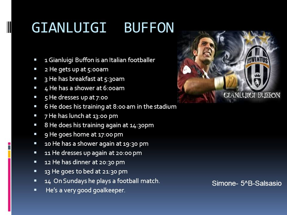 GIANLUIGI BUFFON 1 Gianluigi Buffon is an Italian footballer 2 He gets up at 5:00am 3 He has breakfast at 5:30am 4 He has a shower at 6:00am 5 He dres