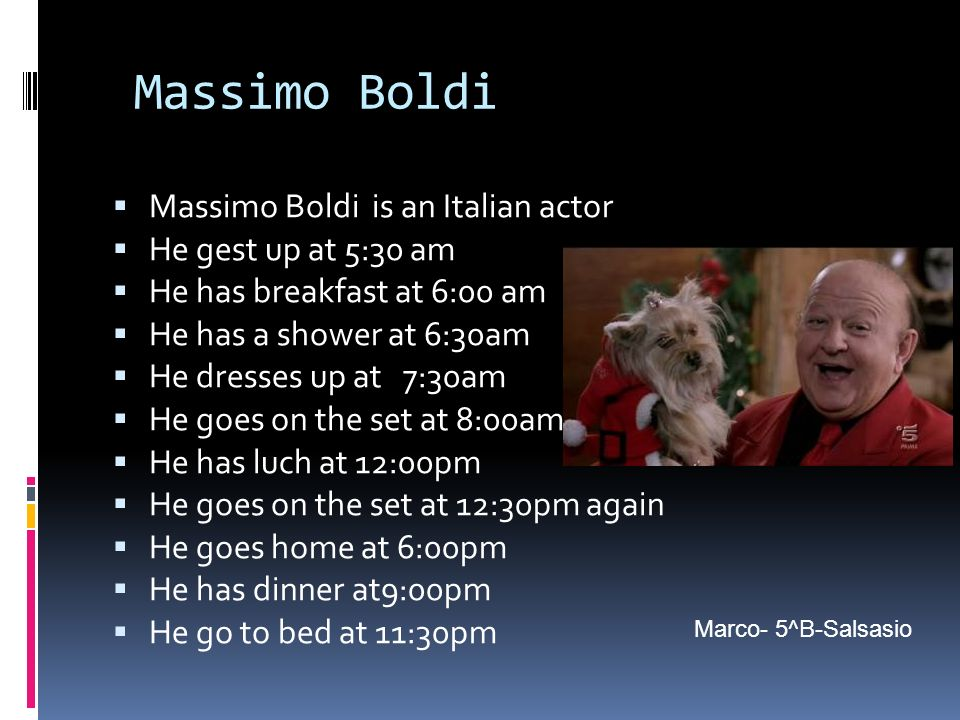 Massimo Boldi Massimo Boldi is an Italian actor He gest up at 5:30 am He has breakfast at 6:00 am He has a shower at 6:30am He dresses up at 7:30am He goes on the set at 8:00am He has luch at 12:00pm He goes on the set at 12:30pm again He goes home at 6:00pm He has dinner at9:00pm He go to bed at 11:30pm Marco- 5^B-Salsasio