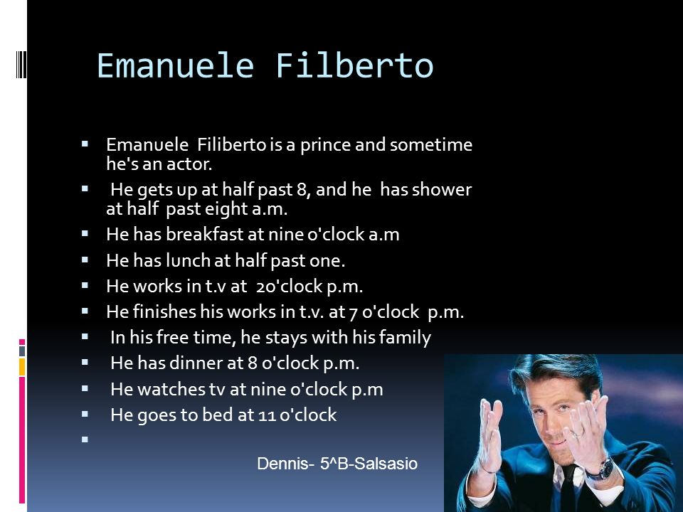 Emanuele Filberto Emanuele Filiberto is a prince and sometime he's an actor. He gets up at half past 8, and he has shower at half past eight a.m. He h