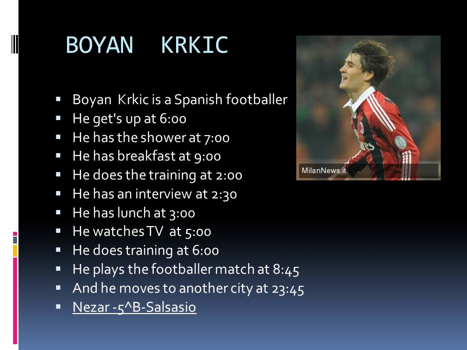 BOYAN KRKIC Boyan Krkic is a Spanish footballer He get s up at 6:00 He has the shower at 7:00 He has breakfast at 9:00 He does the training at 2:00 He has an interview at 2:30 He has lunch at 3:00 He watches TV at 5:00 He does training at 6:00 He plays the footballer match at 8:45 And he moves to another city at 23:45 Nezar -5^B-Salsasio Nezar -5^B-Salsasio