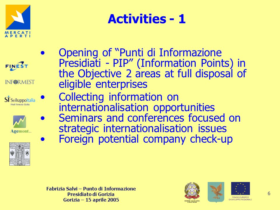 Fabrizia Salvi – Punto di Informazione Presidiato di Gorizia Gorizia – 15 aprile 2005 6 Activities - 1 Opening of Punti di Informazione Presidiati - PIP (Information Points) in the Objective 2 areas at full disposal of eligible enterprises Collecting information on internationalisation opportunities Seminars and conferences focused on strategic internationalisation issues Foreign potential company check-up