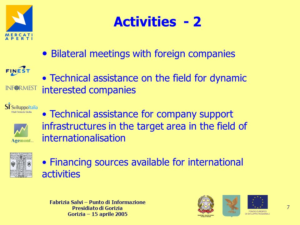 Fabrizia Salvi – Punto di Informazione Presidiato di Gorizia Gorizia – 15 aprile 2005 7 Activities - 2 Bilateral meetings with foreign companies Technical assistance on the field for dynamic interested companies Technical assistance for company support infrastructures in the target area in the field of internationalisation Financing sources available for international activities