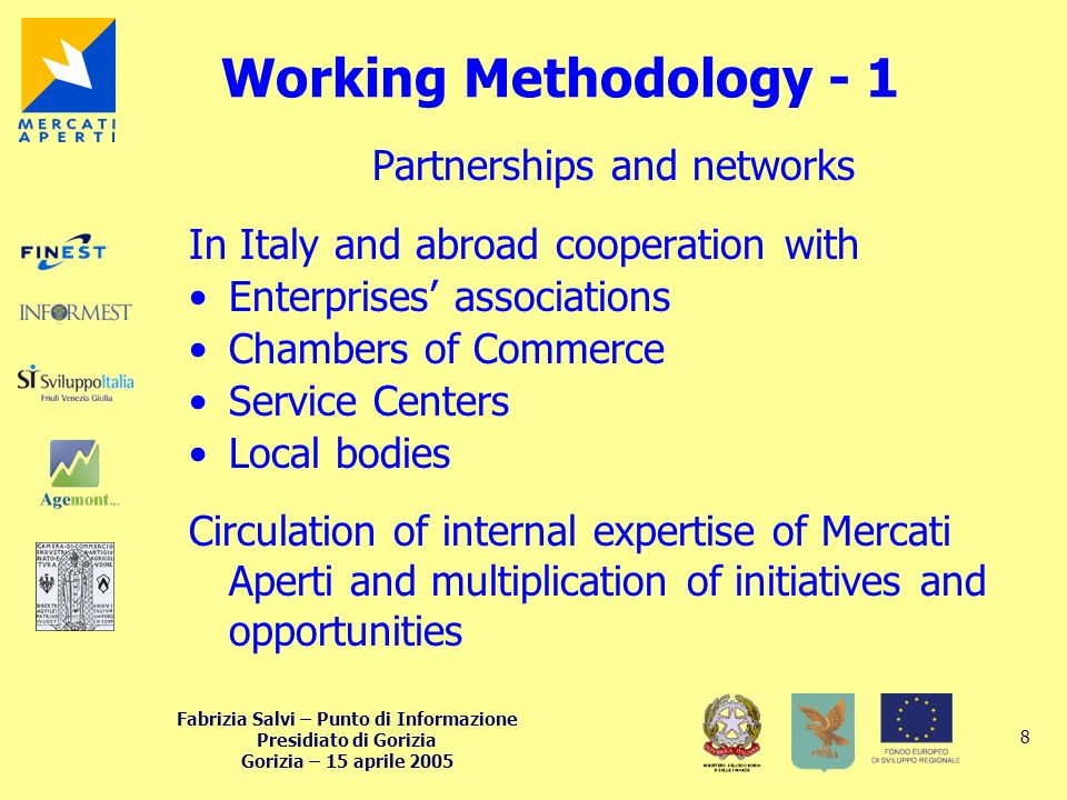 Fabrizia Salvi – Punto di Informazione Presidiato di Gorizia Gorizia – 15 aprile 2005 8 Working Methodology - 1 Partnerships and networks In Italy and abroad cooperation with Enterprises associations Chambers of Commerce Service Centers Local bodies Circulation of internal expertise of Mercati Aperti and multiplication of initiatives and opportunities