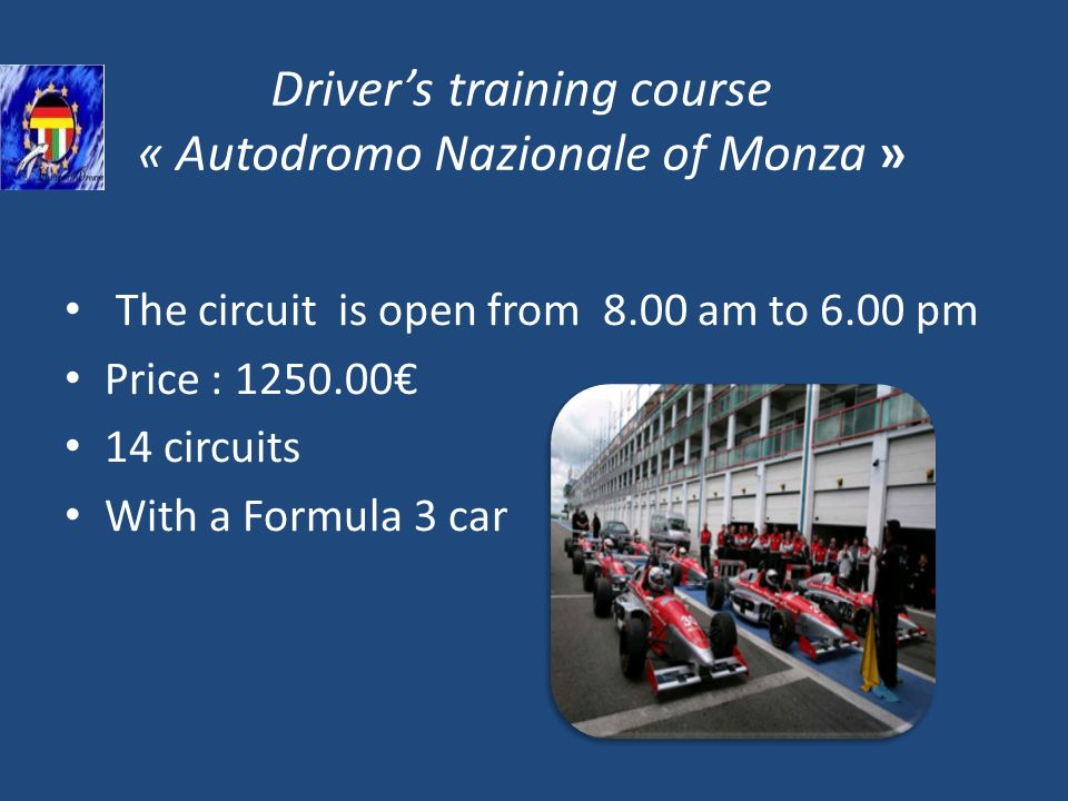 Drivers training course « Autodromo Nazionale of Monza » The circuit is open from 8.00 am to 6.00 pm Price : 1250.00 14 circuits With a Formula 3 car