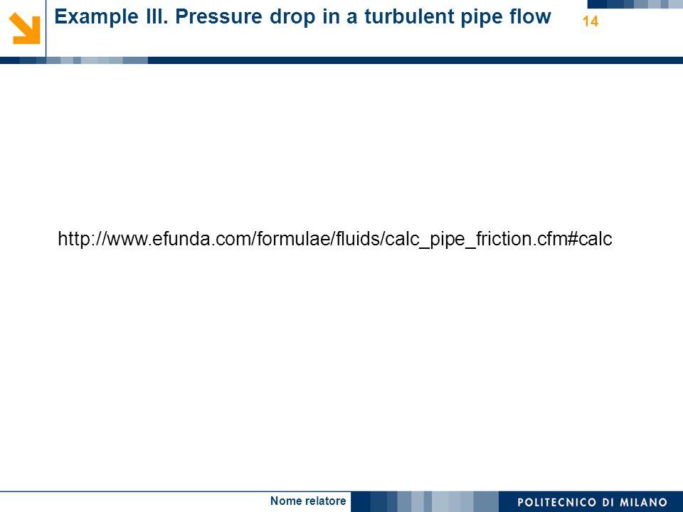 Nome relatore 14 Example III. Pressure drop in a turbulent pipe flow http://www.efunda.com/formulae/fluids/calc_pipe_friction.cfm#calc