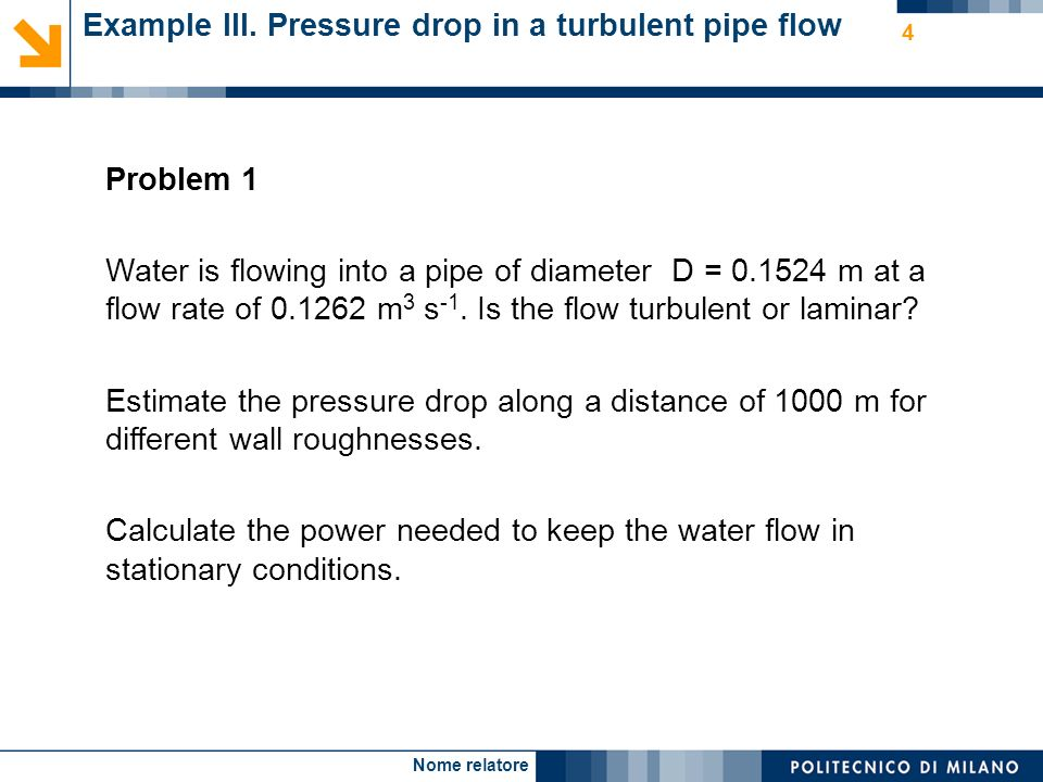 Nome relatore 4 Example III. Pressure drop in a turbulent pipe flow Problem 1 Water is flowing into a pipe of diameter D = 0.1524 m at a flow rate of