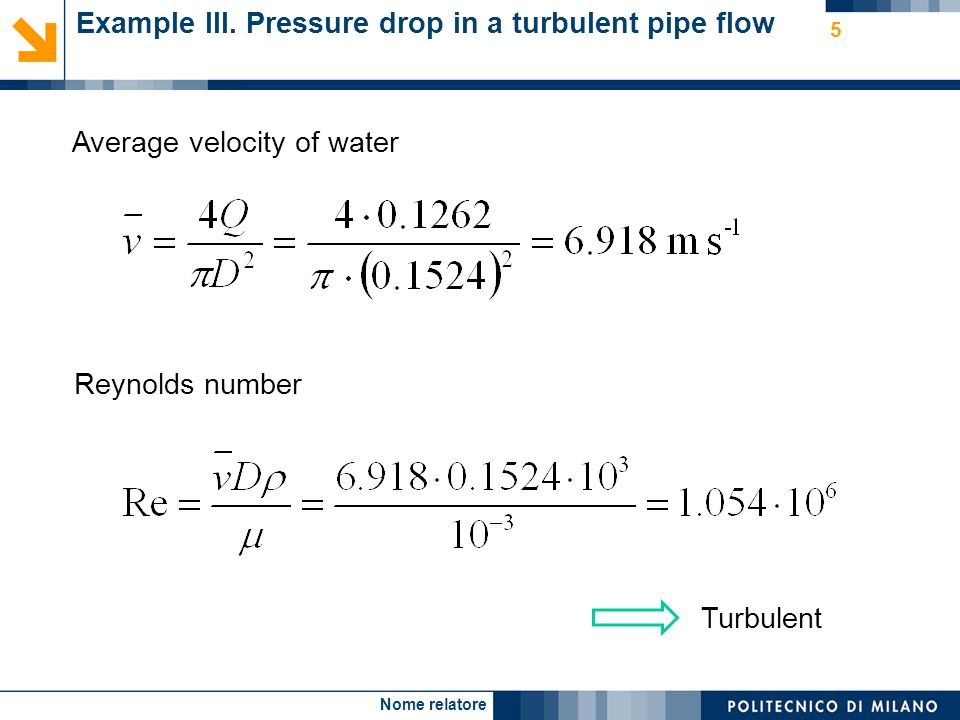 Nome relatore 5 Example III. Pressure drop in a turbulent pipe flow Reynolds number Average velocity of water Turbulent
