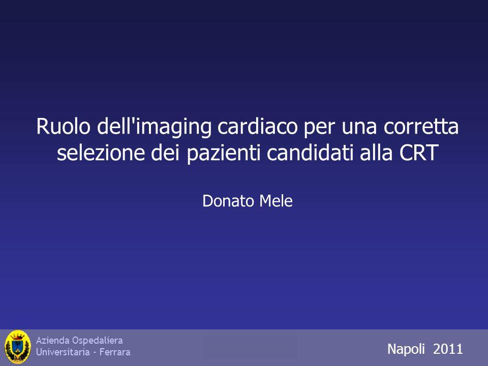 Azienda Ospedaliera Universitaria - Ferrara Napoli 2011 Ruolo dell imaging cardiaco per una corretta selezione dei pazienti candidati alla CRT Donato Mele