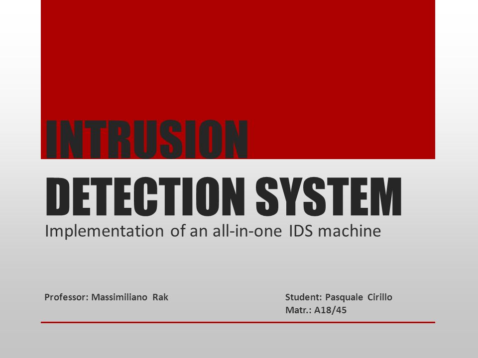 INTRUSION DETECTION SYSTEM Implementation of an all-in-one IDS machine Professor: Massimiliano RakStudent: Pasquale Cirillo Matr.: A18/45