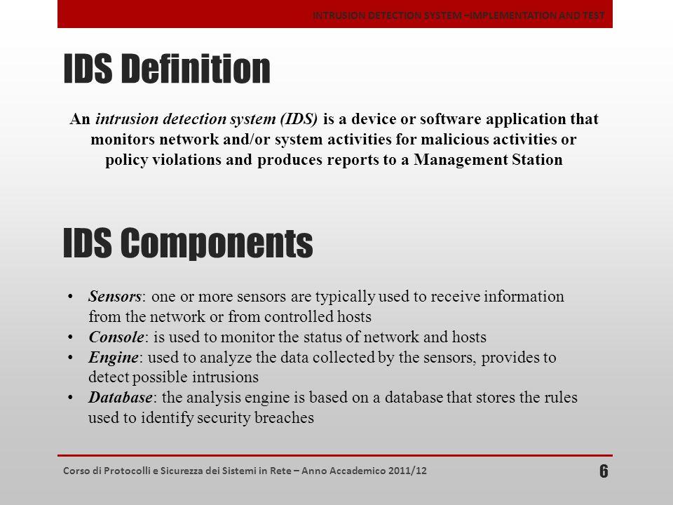 Corso di Protocolli e Sicurezza dei Sistemi in Rete – Anno Accademico 2011/12 INTRUSION DETECTION SYSTEM –IMPLEMENTATION AND TEST IDS Definition 6 An