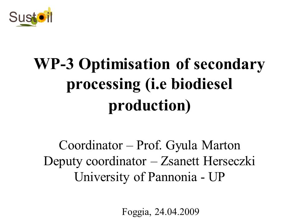 WP-3 Optimisation of secondary processing (i.e biodiesel production) Coordinator – Prof. Gyula Marton Deputy coordinator – Zsanett Herseczki Universit
