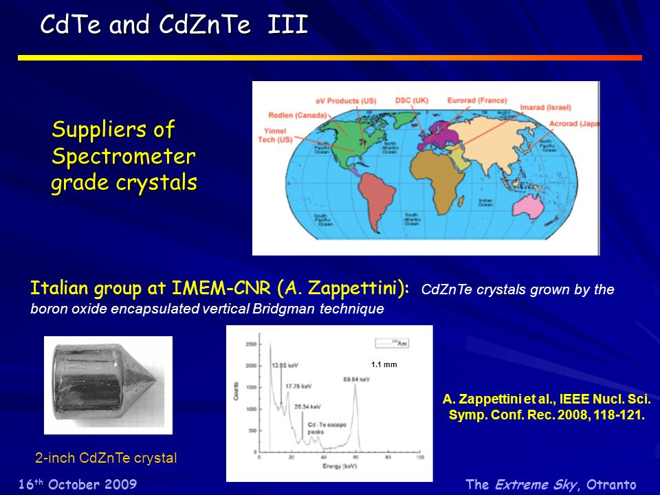 The Extreme Sky, Otranto16 th October 2009 CdTe and CdZnTe III Suppliers of Spectrometer grade crystals Italian group at IMEM-CNR (A.