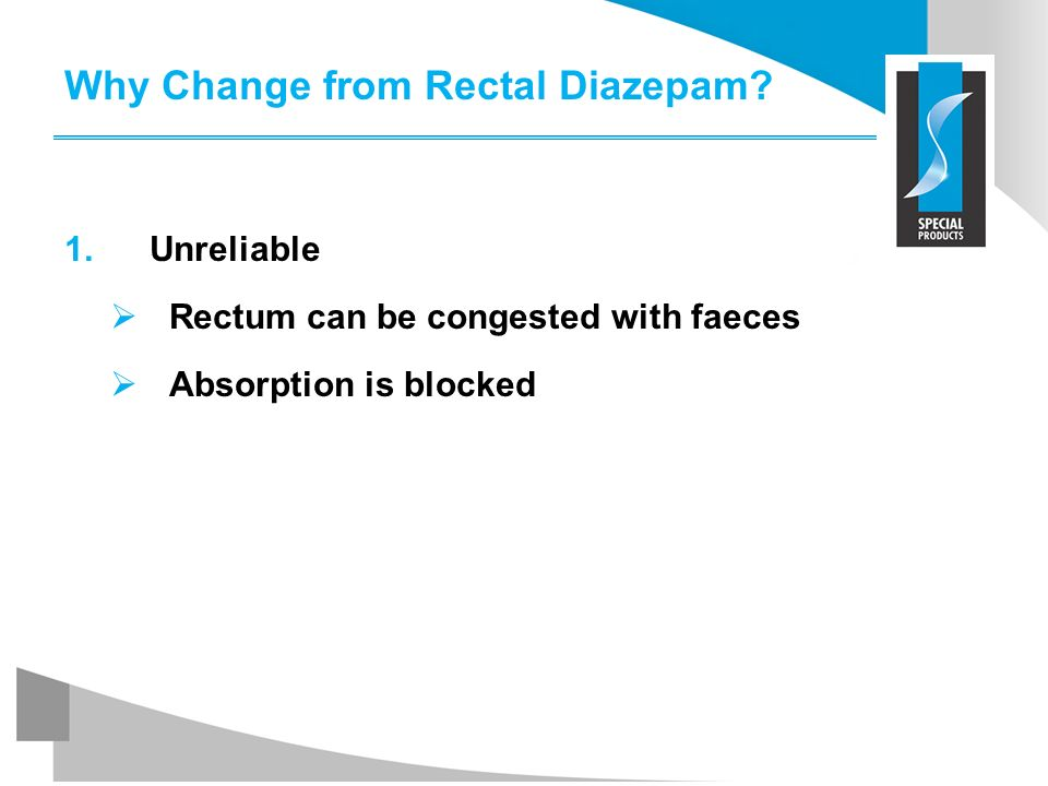 Why Change from Rectal Diazepam? 1.Unreliable Rectum can be congested with faeces Absorption is blocked
