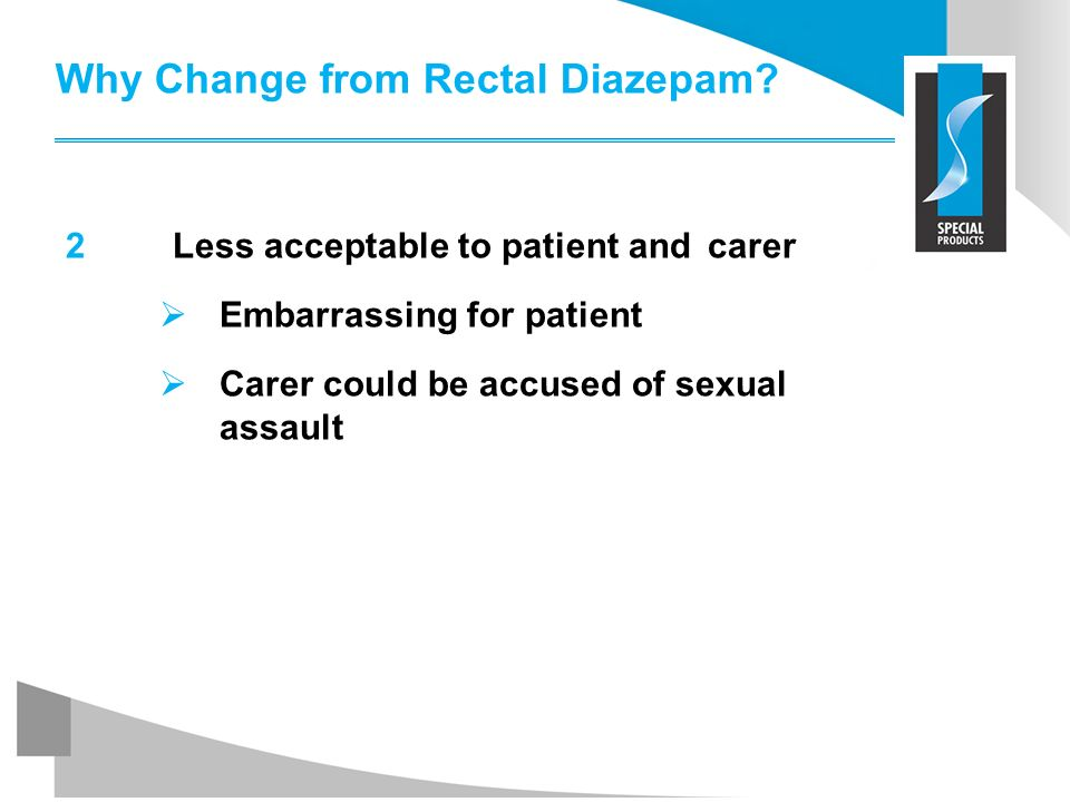 Why Change from Rectal Diazepam? 2Less acceptable to patient and carer Embarrassing for patient Carer could be accused of sexual assault