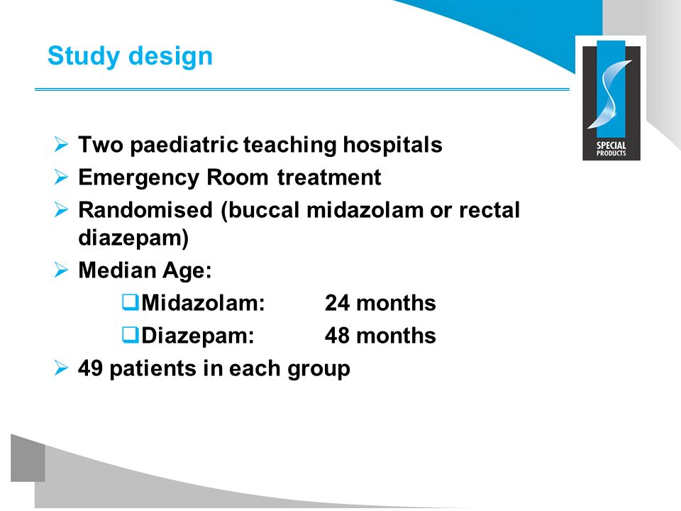 Study design Two paediatric teaching hospitals Emergency Room treatment Randomised (buccal midazolam or rectal diazepam) Median Age: Midazolam: 24 mon