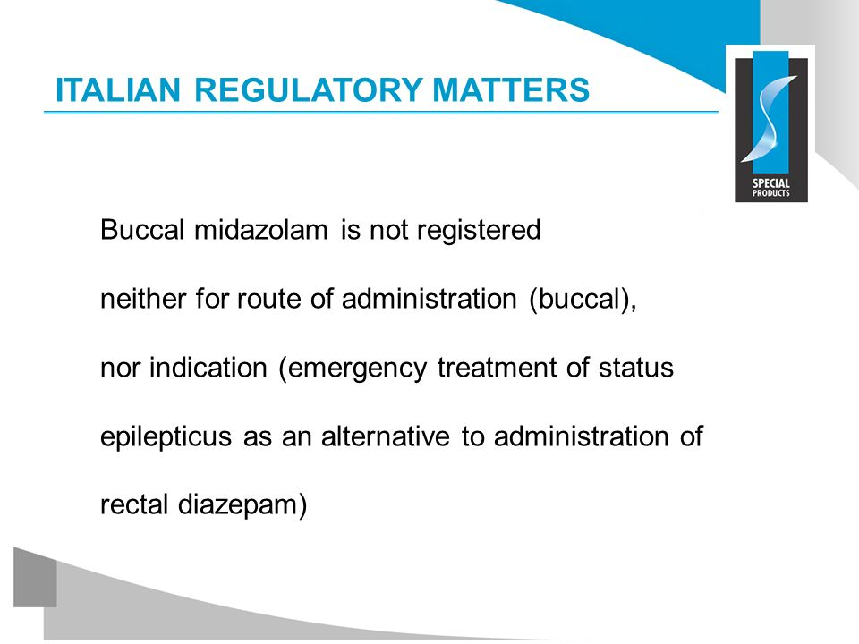 ITALIAN REGULATORY MATTERS Buccal midazolam is not registered neither for route of administration (buccal), nor indication (emergency treatment of sta