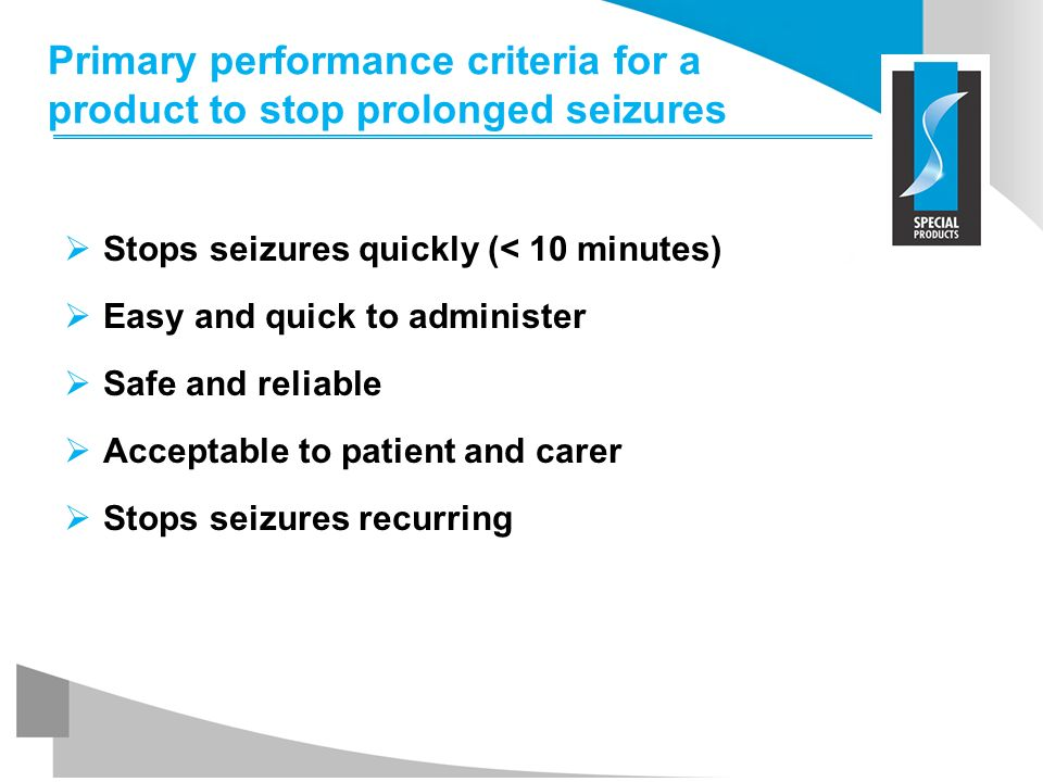 Primary performance criteria for a product to stop prolonged seizures Stops seizures quickly (< 10 minutes) Easy and quick to administer Safe and reli