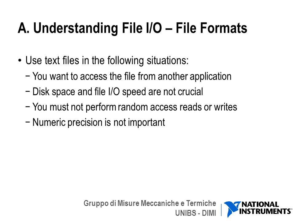 Gruppo di Misure Meccaniche e Termiche UNIBS - DIMI A. Understanding File I/O – File Formats Use text files in the following situations: You want to a