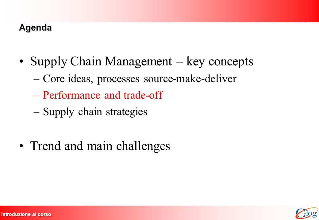 Introduzione al corso Agenda Supply Chain Management – key concepts –Core ideas, processes source-make-deliver –Performance and trade-off –Supply chain strategies Trend and main challenges