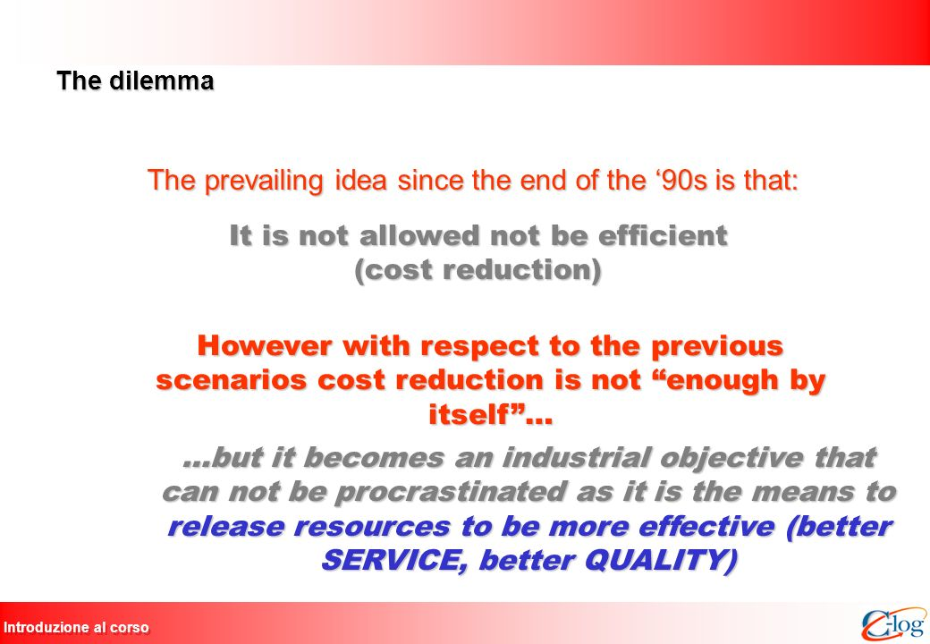Introduzione al corso The dilemma The prevailing idea since the end of the 90s is that: It is not allowed not be efficient (cost reduction) However wi