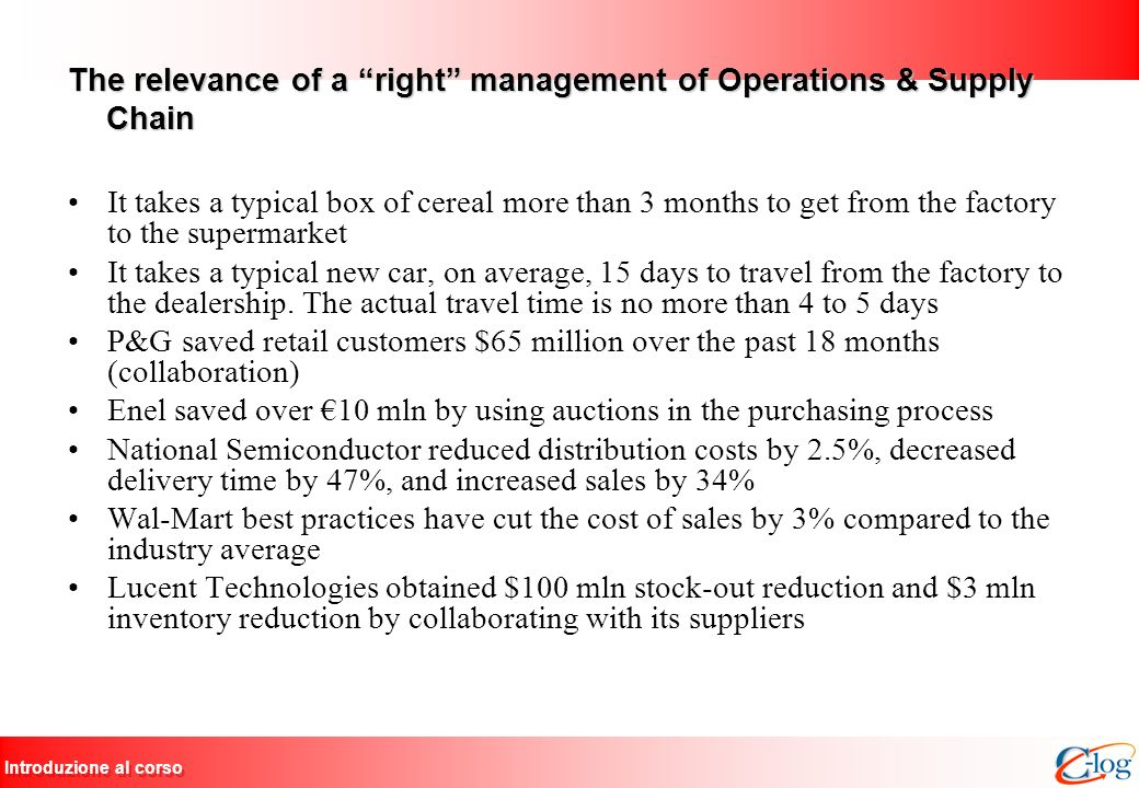 Introduzione al corso The relevance of a right management of Operations & Supply Chain It takes a typical box of cereal more than 3 months to get from